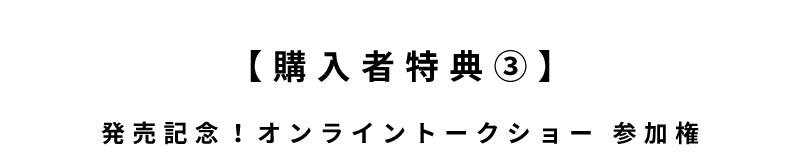 【購入者特典③】発売記念!オンライントークショー 参加権